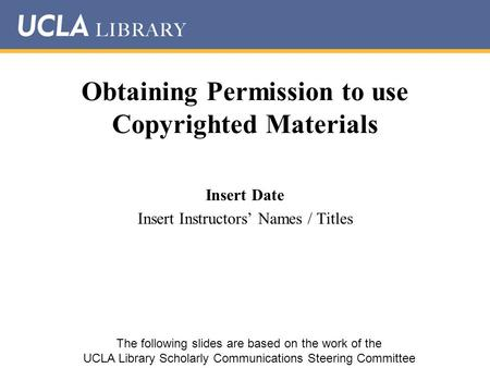 Obtaining Permission to use Copyrighted Materials Insert Date Insert Instructors' Names / Titles The following slides are based on the work of the UCLA.