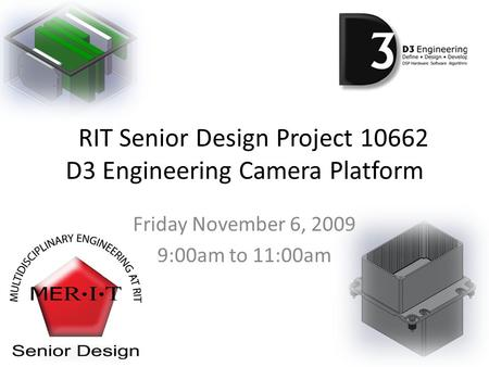 RIT Senior Design Project 10662 D3 Engineering Camera Platform Friday November 6, 2009 9:00am to 11:00am.