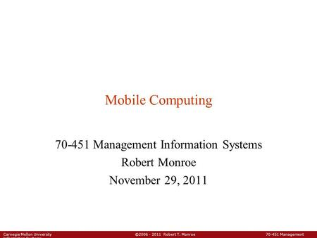 Carnegie Mellon University ©2006 - 2011 Robert T. Monroe 70-451 Management Information Systems Mobile Computing 70-451 Management Information Systems Robert.