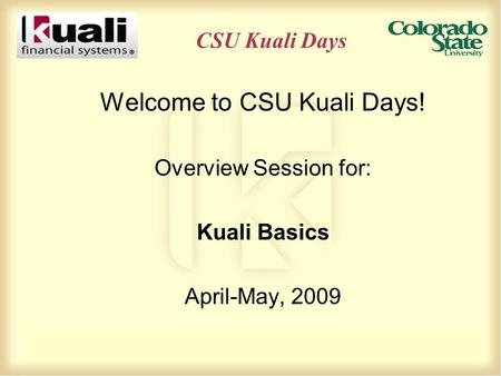 CSU Kuali Days Welcome to CSU Kuali Days! Overview Session for: Kuali Basics April-May, 2009.