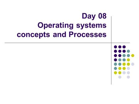 Day 08 Operating systems concepts and Processes. Functions of an OS.