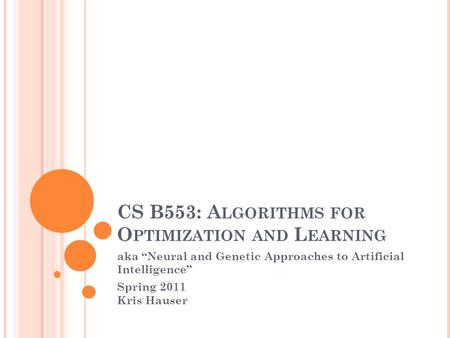 "CS B553: A LGORITHMS FOR O PTIMIZATION AND L EARNING aka ""Neural and Genetic Approaches to Artificial Intelligence"" Spring 2011 Kris Hauser."