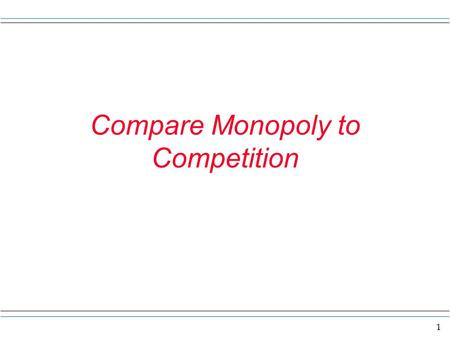 1 Compare Monopoly to Competition. 2 Compare monopoly with competition The main results here are the ideas that ----1) a monopoly firm will charge a higher.