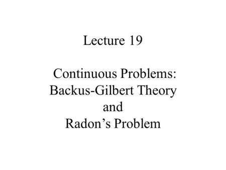 Lecture 19 Continuous Problems: Backus-Gilbert Theory and Radon's Problem.