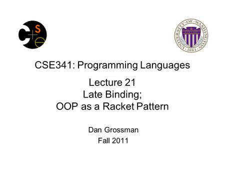 CSE341: Programming Languages Lecture 21 Late Binding; OOP as a Racket Pattern Dan Grossman Fall 2011.