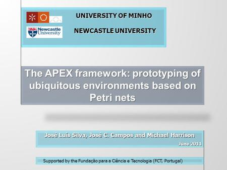 The APEX framework: prototyping of ubiquitous environments based on Petri nets José Luís Silva, José C. Campos and Michael Harrison June 2011 June 2011.