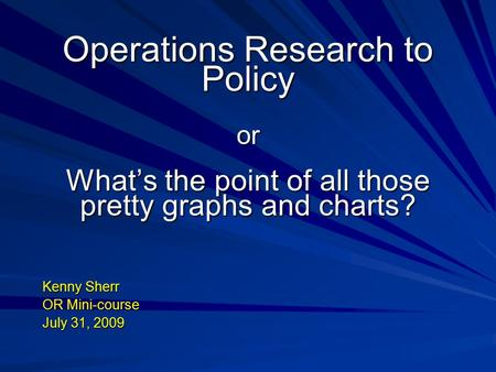 Operations Research to Policy or What's the point of all those pretty graphs and charts? Kenny Sherr OR Mini-course July 31, 2009.