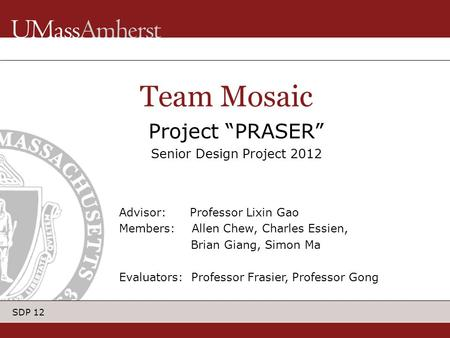 "SDP 12 Project ""PRASER"" Senior Design Project 2012 Team Mosaic Advisor: Professor Lixin Gao Members: Allen Chew, Charles Essien, Brian Giang, Simon Ma."