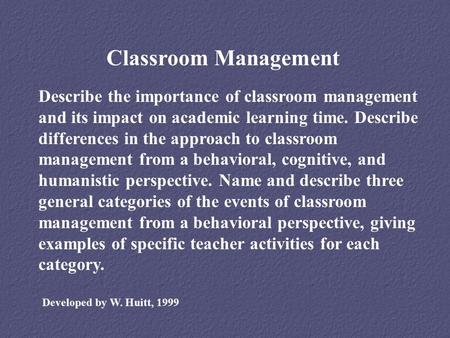 Classroom Management Describe the importance of classroom management and its impact on academic learning time. Describe differences in the approach to.