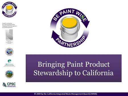 Bringing Paint Product Stewardship to California © 2009 by the California Integrated Waste Management Board (CIWMB)