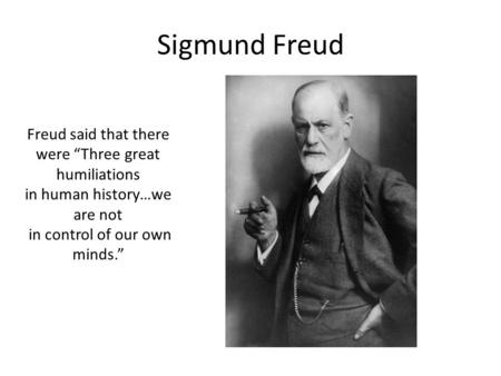 "Sigmund Freud Freud said that there were ""Three great humiliations in human history…we are not in control of our own minds."""