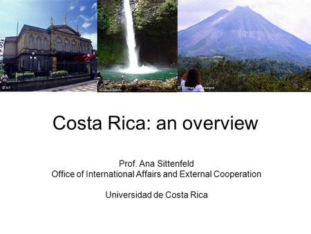 Costa Rica: an overview Prof. Ana Sittenfeld Office of International Affairs and External Cooperation Universidad de Costa Rica.