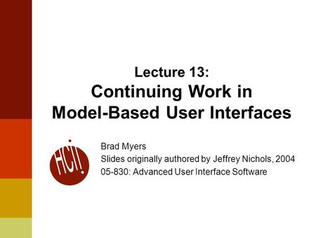 Lecture 13: Continuing Work in Model-Based User Interfaces Brad Myers Slides originally authored by Jeffrey Nichols, 2004 05-830: Advanced User Interface.