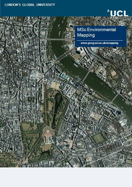 LONDON'S GLOBAL UNIVERSITY MSc Environmental Mapping www.geog.ucl.ac.uk/emapping.