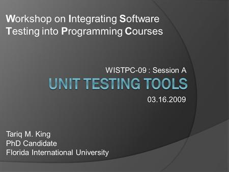 WISTPC-09 : Session A Tariq M. King PhD Candidate Florida International University 03.16.2009 Workshop on Integrating Software Testing into Programming.
