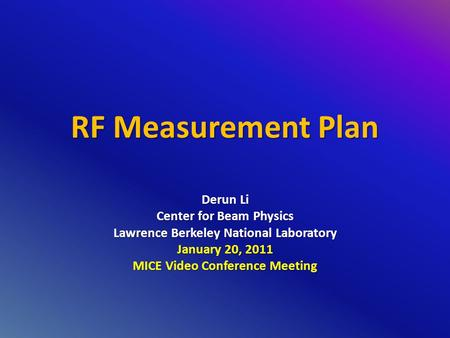 RF Measurement Plan Derun Li Center for Beam Physics Lawrence Berkeley National Laboratory January 20, 2011 MICE Video Conference Meeting.