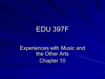 EDU 397F Experiences with Music and the Other Arts Chapter 10.