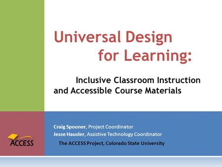 Craig Spooner, Project Coordinator Jesse Hausler, Assistive Technology Coordinator The ACCESS Project, Colorado State University Universal Design for Learning:
