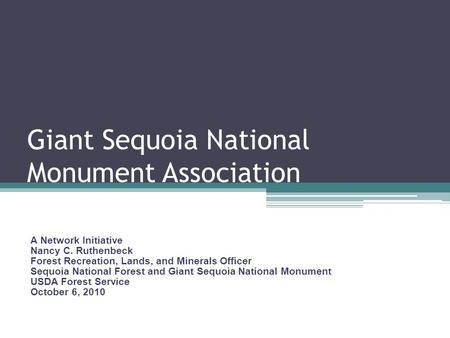 Giant Sequoia National Monument Association A Network Initiative Nancy C. Ruthenbeck Forest Recreation, Lands, and Minerals Officer Sequoia National Forest.