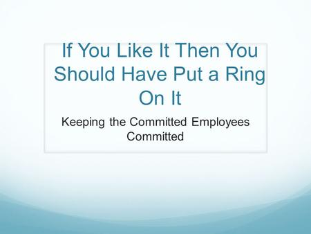 If You Like It Then You Should Have Put a Ring On It Keeping the Committed Employees Committed.
