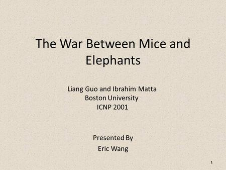 The War Between Mice and Elephants Presented By Eric Wang Liang Guo and Ibrahim Matta Boston University ICNP 2001 1.