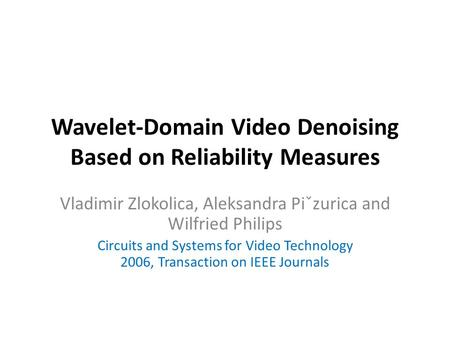 Wavelet-Domain Video Denoising Based on Reliability Measures Vladimir Zlokolica, Aleksandra Piˇzurica and Wilfried Philips Circuits and Systems for Video.