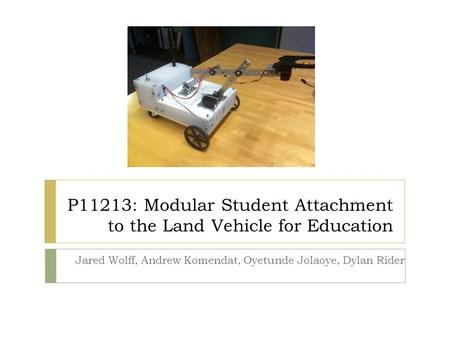 P11213: Modular Student Attachment to the Land Vehicle for Education Jared Wolff, Andrew Komendat, Oyetunde Jolaoye, Dylan Rider.