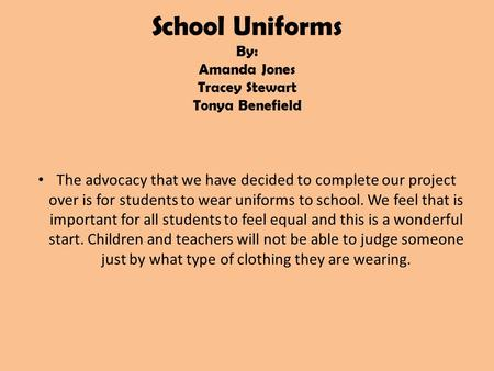 School Uniforms By: Amanda Jones Tracey Stewart Tonya Benefield The advocacy that we have decided to complete our project over is for students to wear.