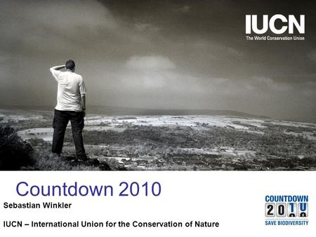 The World Conservation Union Countdown 2010 Sebastian Winkler IUCN – International Union for the Conservation of Nature.