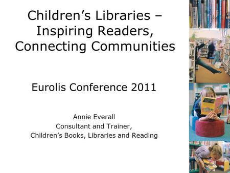 Children's Libraries – Inspiring Readers, Connecting Communities Eurolis Conference 2011 Annie Everall Consultant and Trainer, Children's <strong>Books</strong>, Libraries.