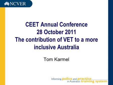 CEET Annual Conference 28 October 2011 The contribution of VET to a more inclusive Australia Tom Karmel.