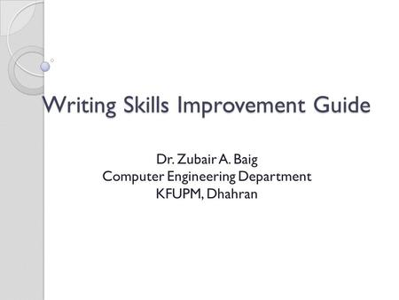 Writing Skills Improvement Guide Dr. Zubair A. Baig Computer Engineering Department KFUPM, Dhahran.