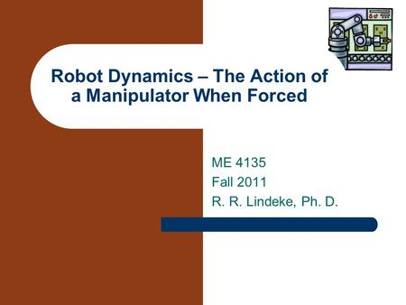 ME 4135 Fall 2011 R. R. Lindeke, Ph. D. Robot Dynamics – The Action of a Manipulator When Forced.