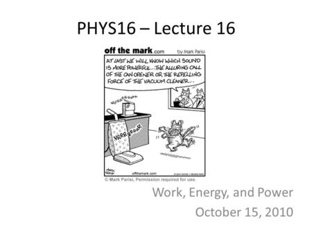 PHYS16 – Lecture 16 Work, Energy, and Power October 15, 2010.