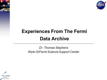 Experiences From The Fermi Data Archive Dr. Thomas Stephens Wyle IS/Fermi Science Support Center.