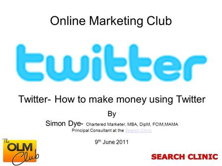 Online Marketing Club Twitter- How to make money using Twitter By Simon Dye- Chartered Marketer, MBA, DipM, FCIM,MAMA Principal Consultant at the Search.
