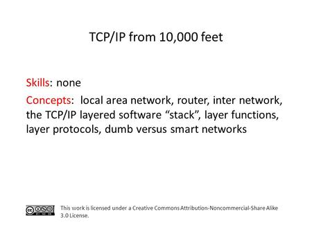 "Skills: none Concepts: local area network, router, inter network, the TCP/IP layered software ""stack"", layer functions, layer protocols, dumb versus smart."