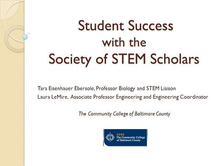 Student Success with the Society of STEM Scholars Student Success with the Society of STEM Scholars Tara Eisenhauer Ebersole, Professor Biology and STEM.
