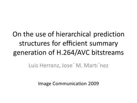 On the use of hierarchical prediction structures for efficient summary generation of H.264/AVC bitstreams Luis Herranz, Jose´ M. Martı´nez Image Communication.