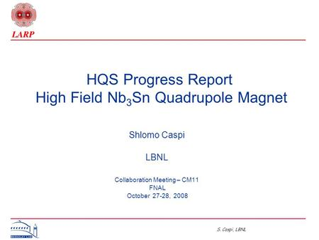 S. Caspi, LBNL HQS Progress Report High Field Nb 3 Sn Quadrupole Magnet Shlomo Caspi LBNL Collaboration Meeting – CM11 FNAL October 27-28, 2008.