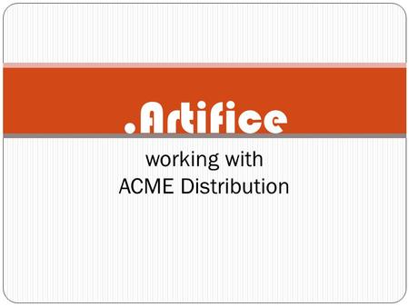 .Artifice working with ACME Distribution. General Overview: ACME called us in because of the unsatisfactory work the business was providing. Customers.