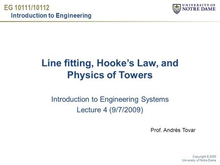 EG 10111/10112 Introduction to Engineering Copyright © 2009 University of Notre Dame Line fitting, Hooke's Law, and Physics of Towers Introduction to Engineering.
