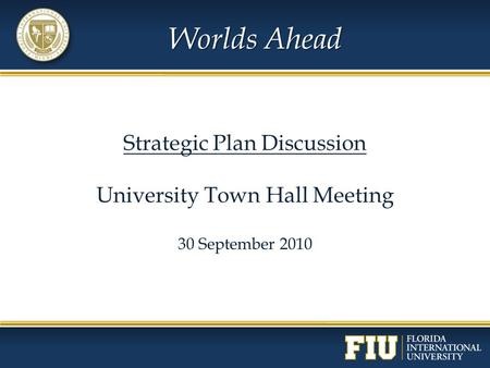 Worlds Ahead Strategic Plan Discussion University Town Hall Meeting 30 September 2010.