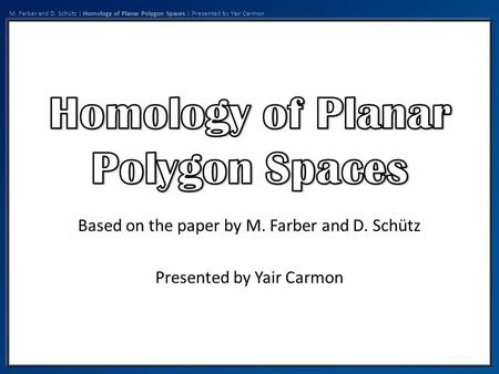M. Farber and D. Schütz | Homology of Planar Polygon Spaces | Presented by Yair Carmon Based on the paper by M. Farber and D. Schütz Presented by Yair.