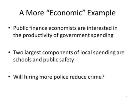 "1 A More ""Economic"" Example Public finance economists are interested in the productivity of government spending Two largest components of local spending."