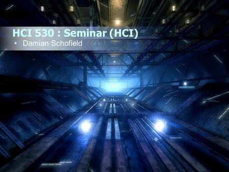 HCI 530 : Seminar (HCI) Damian Schofield. HCI 530: Seminar (HCI) Who Am I ? Why Do I Study This ? What Do I Do ? Introduction to the Course Course Practicalities.