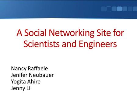 A Social Networking Site for Scientists and Engineers Nancy Raffaele Jenifer Neubauer Yogita Ahire Jenny Li.
