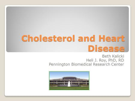 Cholesterol and Heart Disease Beth Kalicki Heli J. Roy, PhD, RD Pennington Biomedical Research Center.