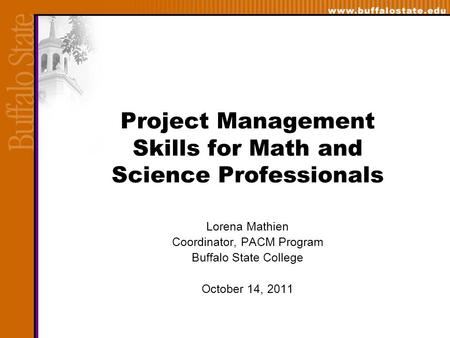Project Management Skills for Math and Science Professionals Lorena Mathien Coordinator, PACM Program Buffalo State College October 14, 2011.