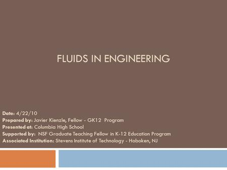FLUIDS IN ENGINEERING Date: 4/22/10 Prepared by: Javier Kienzle, Fellow - GK12 Program Presented at: Columbia High School Supported by: NSF Graduate Teaching.